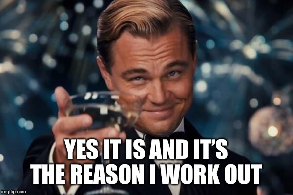 Leonardo Dicaprio Cheers Meme | YES IT IS AND IT'S THE REASON I WORK OUT | image tagged in memes,leonardo dicaprio cheers | made w/ Imgflip meme maker