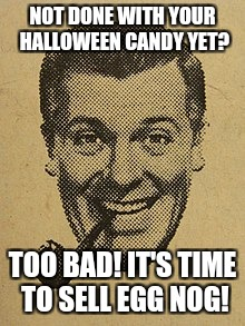 November 1st | NOT DONE WITH YOUR HALLOWEEN CANDY YET? TOO BAD! IT'S TIME TO SELL EGG NOG! | image tagged in memes,subgenius,christmas shopping | made w/ Imgflip meme maker