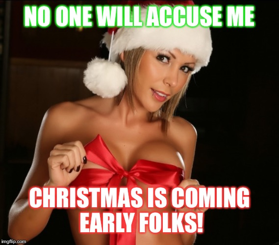 Sexy Santa girl | NO ONE WILL ACCUSE ME CHRISTMAS IS COMING EARLY FOLKS! | image tagged in sexy santa girl | made w/ Imgflip meme maker