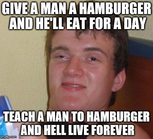 10 Guy Meme | GIVE A MAN A HAMBURGER AND HE'LL EAT FOR A DAY TEACH A MAN TO HAMBURGER AND HELL LIVE FOREVER | image tagged in memes,10 guy | made w/ Imgflip meme maker