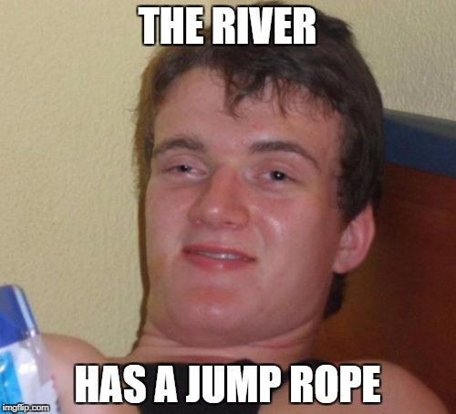 10 Guy Meme | THE RIVER HAS A JUMP ROPE | image tagged in memes,10 guy | made w/ Imgflip meme maker