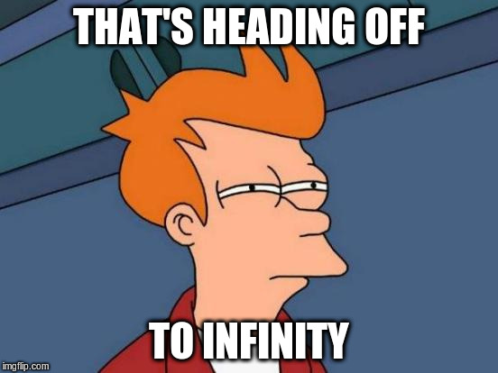 Futurama Fry Meme | THAT'S HEADING OFF TO INFINITY | image tagged in memes,futurama fry | made w/ Imgflip meme maker