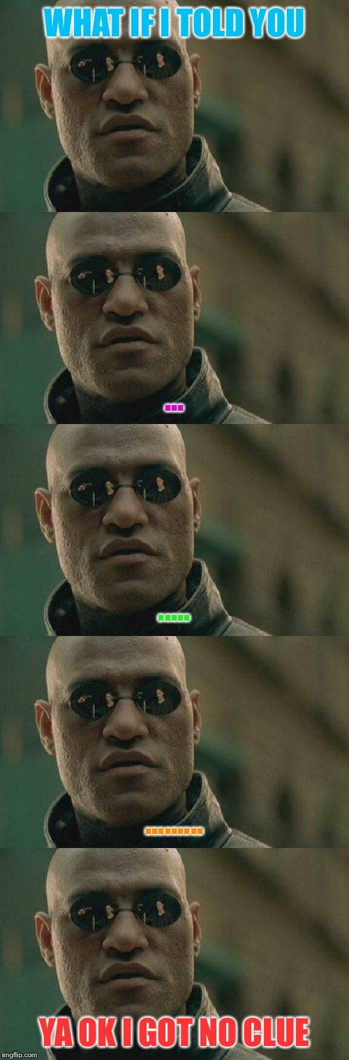 WHAT IF I TOLD YOU ... ..... ......... YA OK I GOT NO CLUE | made w/ Imgflip meme maker