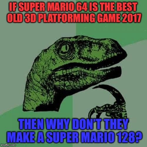 Super Mario 64 2 needs to happen! | IF SUPER MARIO 64 IS THE BEST OLD 3D PLATFORMING GAME 2017 THEN WHY DON'T THEY MAKE A SUPER MARIO 128? | image tagged in memes,philosoraptor,mario,super mario 64,this needs to happen,nintendo | made w/ Imgflip meme maker