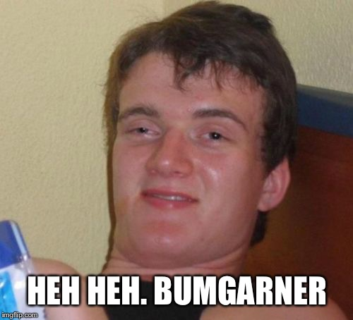 10 Guy Meme | HEH HEH. BUMGARNER | image tagged in memes,10 guy | made w/ Imgflip meme maker