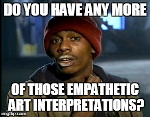Y'all Got Any More Of That Meme | DO YOU HAVE ANY MORE OF THOSE EMPATHETIC ART INTERPRETATIONS? | image tagged in memes,yall got any more of | made w/ Imgflip meme maker