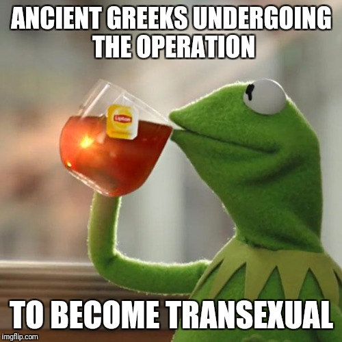 But Thats None Of My Business Meme | ANCIENT GREEKS UNDERGOING THE OPERATION TO BECOME TRANSEXUAL | image tagged in memes,but thats none of my business,kermit the frog | made w/ Imgflip meme maker