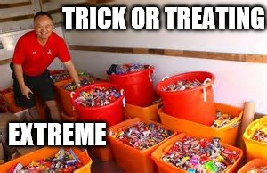 just a bit too much | TRICK OR TREATING EXTREME | image tagged in halloween,candy,trick or treat | made w/ Imgflip meme maker