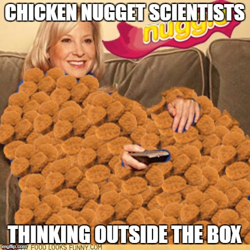 CHICKEN NUGGET SCIENTISTS THINKING OUTSIDE THE BOX | made w/ Imgflip meme maker