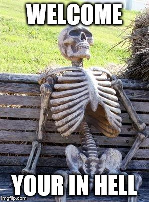 Waiting Skeleton | WELCOME YOUR IN HELL | image tagged in memes,waiting skeleton | made w/ Imgflip meme maker
