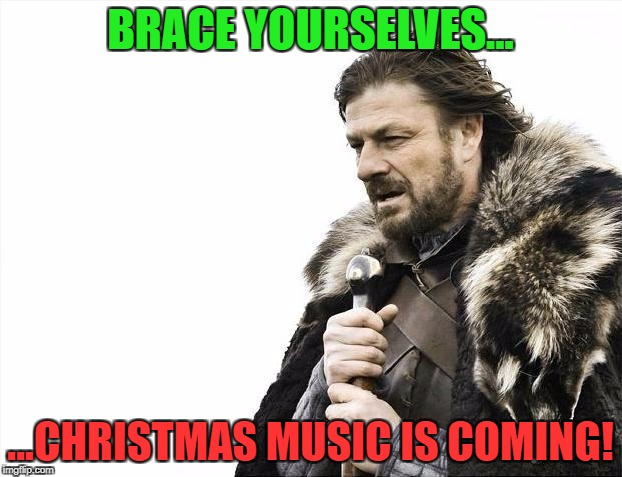 Halloween's over...can only mean one thing. | BRACE YOURSELVES... ...CHRISTMAS MUSIC IS COMING! | image tagged in memes,brace yourselves x is coming,christmas memes | made w/ Imgflip meme maker