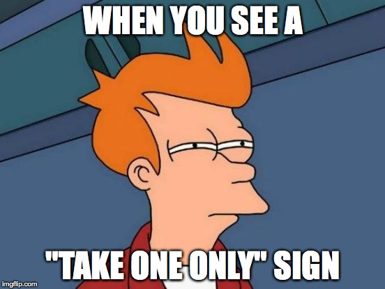 "Futurama Fry Meme | WHEN YOU SEE A ""TAKE ONE ONLY"" SIGN 