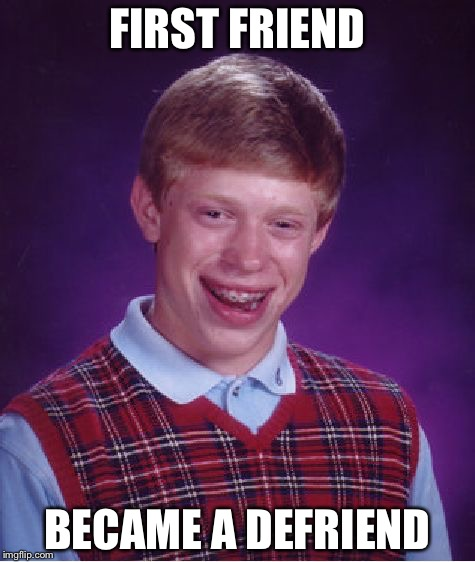 Bad Luck Brian Meme | FIRST FRIEND BECAME A DEFRIEND | image tagged in memes,bad luck brian | made w/ Imgflip meme maker