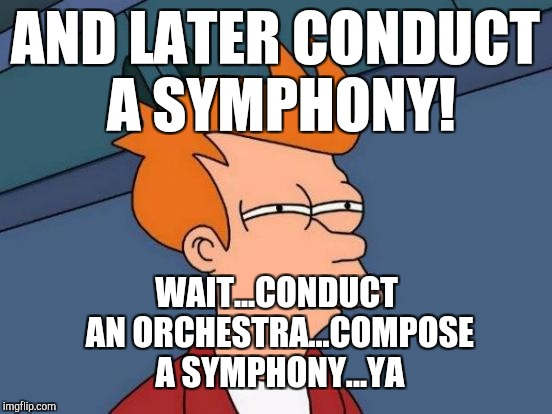 Futurama Fry Meme | AND LATER CONDUCT A SYMPHONY! WAIT...CONDUCT AN ORCHESTRA...COMPOSE A SYMPHONY...YA | image tagged in memes,futurama fry | made w/ Imgflip meme maker
