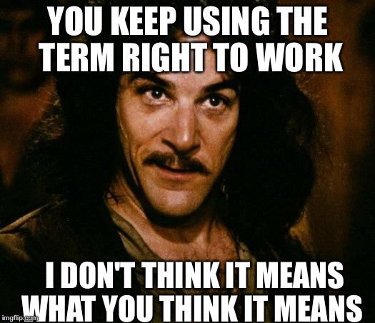 Inigo Montoya Meme | YOU KEEP USING THE TERM RIGHT TO WORK I DON'T THINK IT MEANS WHAT YOU THINK IT MEANS | image tagged in memes,inigo montoya | made w/ Imgflip meme maker