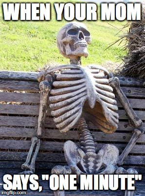 "Waiting Skeleton Meme | WHEN YOUR MOM SAYS,""ONE MINUTE"" 