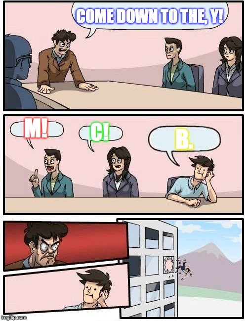 Boardroom Meeting Suggestion Meme | COME DOWN TO THE, Y! M! C! B. | image tagged in memes,boardroom meeting suggestion | made w/ Imgflip meme maker