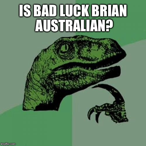 Philosoraptor Meme | IS BAD LUCK BRIAN AUSTRALIAN? | image tagged in memes,philosoraptor | made w/ Imgflip meme maker