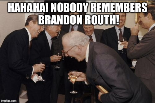 Laughing Men In Suits Meme | HAHAHA! NOBODY REMEMBERS BRANDON ROUTH! | image tagged in memes,laughing men in suits | made w/ Imgflip meme maker