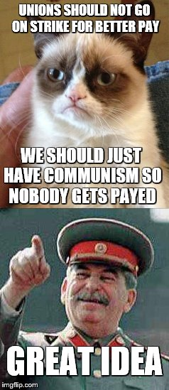 Grumpy Cat Stalin: Communism | UNIONS SHOULD NOT GO ON STRIKE FOR BETTER PAY WE SHOULD JUST HAVE COMMUNISM SO NOBODY GETS PAYED GREAT IDEA | image tagged in grumpy cat,joseph stalin,communism | made w/ Imgflip meme maker