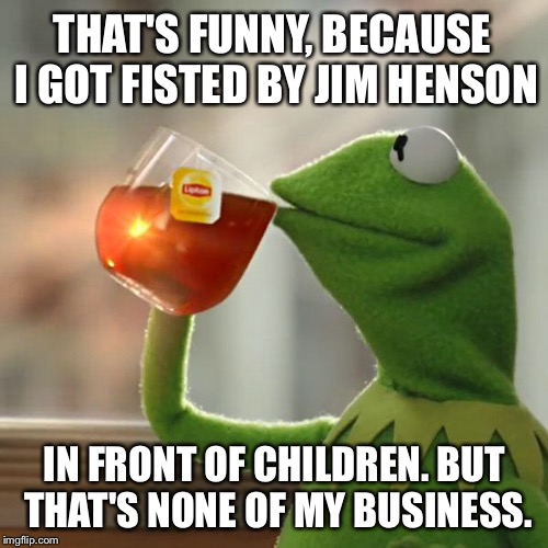 But Thats None Of My Business Meme | THAT'S FUNNY, BECAUSE I GOT FISTED BY JIM HENSON IN FRONT OF CHILDREN. BUT THAT'S NONE OF MY BUSINESS. | image tagged in memes,but thats none of my business,kermit the frog | made w/ Imgflip meme maker