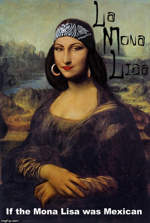 image tagged in art week,mexican,mona lisa,monalisa,the mona lisa,mexican gang members | made w/ Imgflip meme maker