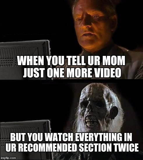 Ill Just Wait Here Meme | WHEN YOU TELL UR MOM JUST ONE MORE VIDEO BUT YOU WATCH EVERYTHING IN UR RECOMMENDED SECTION TWICE | image tagged in memes,ill just wait here | made w/ Imgflip meme maker