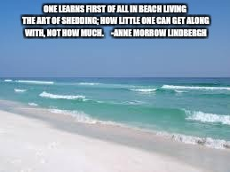 Navarre Beach  | ONE LEARNS FIRST OF ALL IN BEACH LIVING THE ART OF SHEDDING; HOW LITTLE ONE CAN GET ALONG WITH, NOT HOW MUCH.     -ANNE MORROW LINDBERGH | image tagged in navarre beach | made w/ Imgflip meme maker