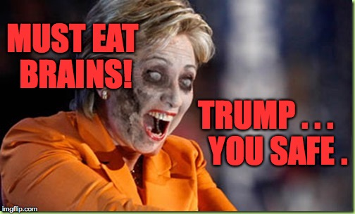 Zombie Hillary in 'Actual Liberal Logic'. | MUST EAT BRAINS! TRUMP . . .    YOU SAFE . | image tagged in zombie hillary,memes,trump,liberal logic | made w/ Imgflip meme maker