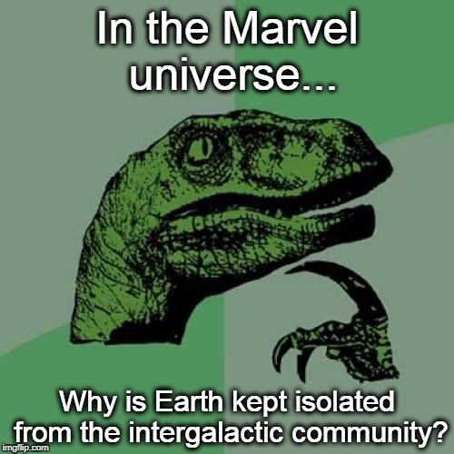 You'd Think Peter Quill Would Return Home and Show the Milano's Engine to SpaceX | In the Marvel universe... Why is Earth kept isolated from the intergalactic community? | image tagged in memes,philosoraptor,marvel,guardians of the galaxy,thor | made w/ Imgflip meme maker