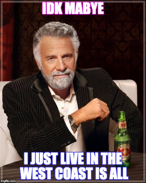 The Most Interesting Man In The World Meme | IDK MABYE I JUST LIVE IN THE WEST COAST IS ALL | image tagged in memes,the most interesting man in the world | made w/ Imgflip meme maker