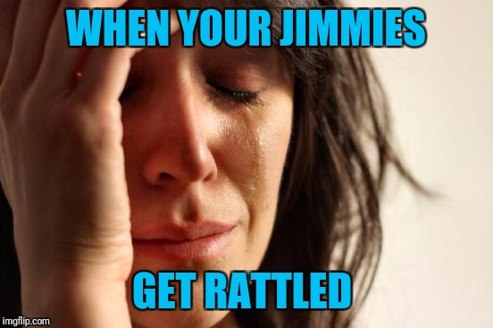 First World Problems Meme | WHEN YOUR JIMMIES GET RATTLED | image tagged in memes,first world problems | made w/ Imgflip meme maker