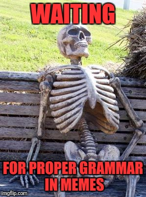Waiting Skeleton Meme | WAITING FOR PROPER GRAMMAR IN MEMES | image tagged in memes,waiting skeleton | made w/ Imgflip meme maker
