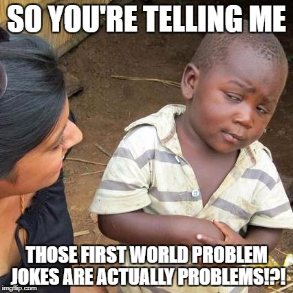Third World Skeptical Kid Meme | SO YOU'RE TELLING ME THOSE FIRST WORLD PROBLEM JOKES ARE ACTUALLY PROBLEMS!?! | image tagged in memes,third world skeptical kid,first world problems,funny memes,funny,jokes | made w/ Imgflip meme maker