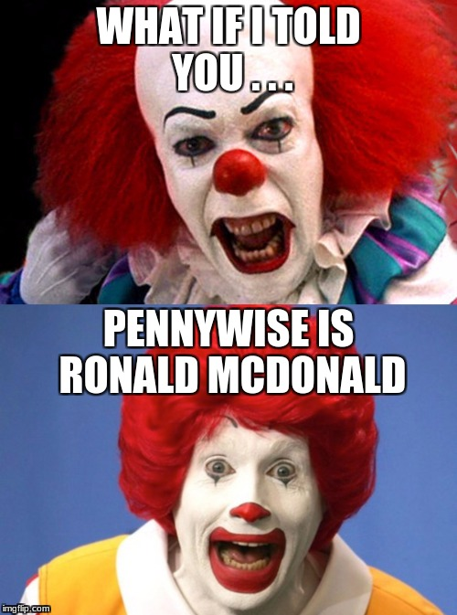 You knew you recognized them from somewhere. | WHAT IF I TOLD YOU . . . PENNYWISE IS RONALD MCDONALD | image tagged in memes,funny,mcdonalds,ronald mcdonald,it movie,pennywise the dancing clown | made w/ Imgflip meme maker
