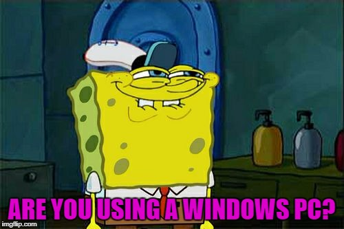 Dont You Squidward Meme | ARE YOU USING A WINDOWS PC? | image tagged in memes,dont you squidward | made w/ Imgflip meme maker