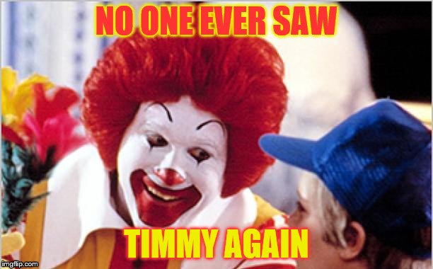 Ronald Mcdonald Speech | NO ONE EVER SAW TIMMY AGAIN | image tagged in ronald mcdonald speech | made w/ Imgflip meme maker