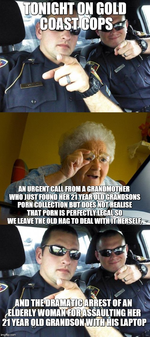 Gold Coast Cops Meme Edition season 1 episode 1 | TONIGHT ON GOLD COAST COPS AN URGENT CALL FROM A GRANDMOTHER WHO JUST FOUND HER 21 YEAR OLD GRANDSONS PORN COLLECTION BUT DOES NOT REALISE T | image tagged in cops,grandma finds the internet | made w/ Imgflip meme maker