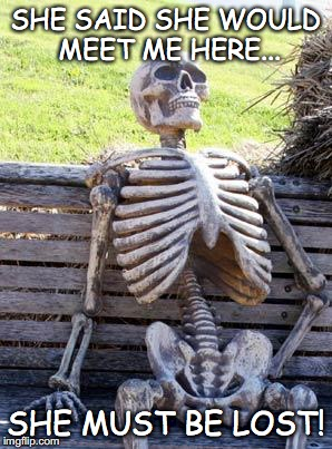 Waiting Skeleton Meme | SHE SAID SHE WOULD MEET ME HERE... SHE MUST BE LOST! | image tagged in memes,waiting skeleton | made w/ Imgflip meme maker