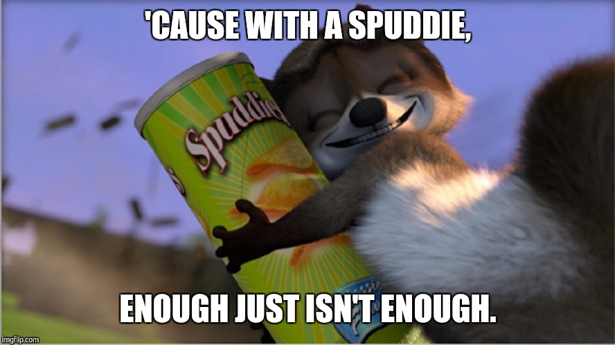'CAUSE WITH A SPUDDIE, ENOUGH JUST ISN'T ENOUGH. | image tagged in rj spuddie | made w/ Imgflip meme maker