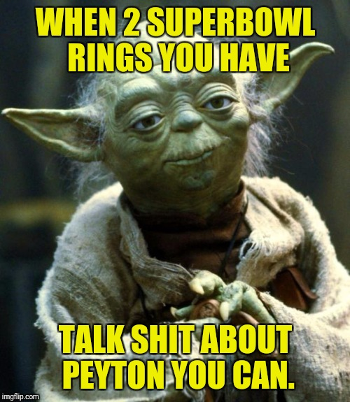 Star Wars Yoda Meme | WHEN 2 SUPERBOWL RINGS YOU HAVE TALK SHIT ABOUT PEYTON YOU CAN. | image tagged in memes,star wars yoda | made w/ Imgflip meme maker