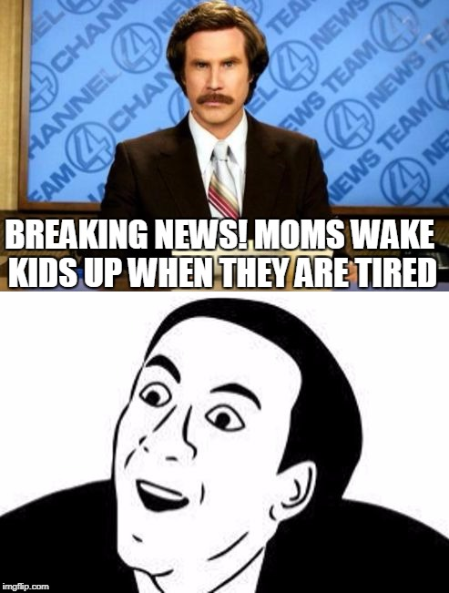 Breaking News! You Don't Say! | BREAKING NEWS! MOMS WAKE KIDS UP WHEN THEY ARE TIRED | image tagged in breaking news you don't say | made w/ Imgflip meme maker
