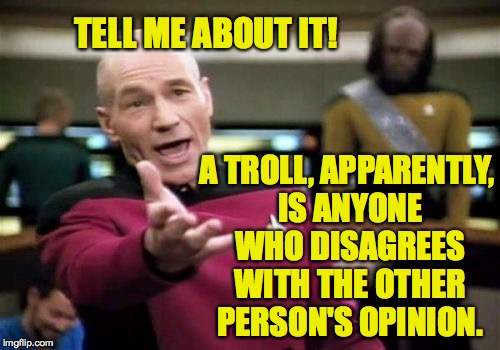 Picard Wtf Meme | TELL ME ABOUT IT! A TROLL, APPARENTLY, IS ANYONE WHO DISAGREES WITH THE OTHER PERSON'S OPINION. | image tagged in memes,picard wtf | made w/ Imgflip meme maker