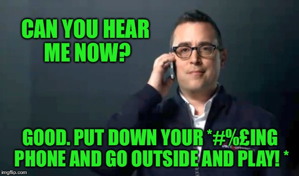 Can you hear me now? | CAN YOU HEAR ME NOW? GOOD. PUT DOWN YOUR *#%£ING PHONE AND GO OUTSIDE AND PLAY! * | image tagged in can you hear me now | made w/ Imgflip meme maker