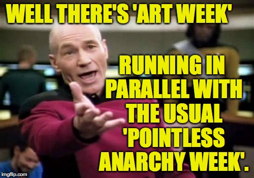 Picard Wtf Meme | WELL THERE'S 'ART WEEK' RUNNING IN PARALLEL WITH THE USUAL 'POINTLESS ANARCHY WEEK'. | image tagged in memes,picard wtf | made w/ Imgflip meme maker