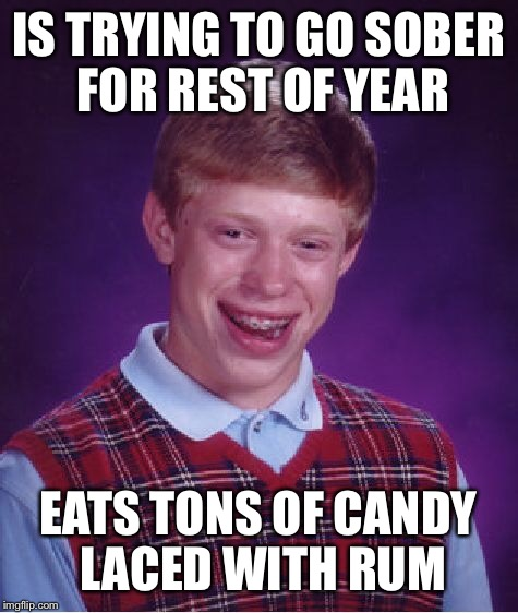 Bad Luck Brian Meme | IS TRYING TO GO SOBER FOR REST OF YEAR EATS TONS OF CANDY LACED WITH RUM | image tagged in memes,bad luck brian | made w/ Imgflip meme maker