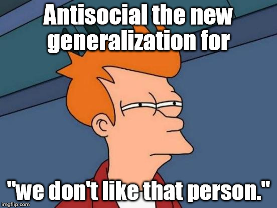 "Futurama Fry Meme | Antisocial the new generalization for ""we don't like that person."" 