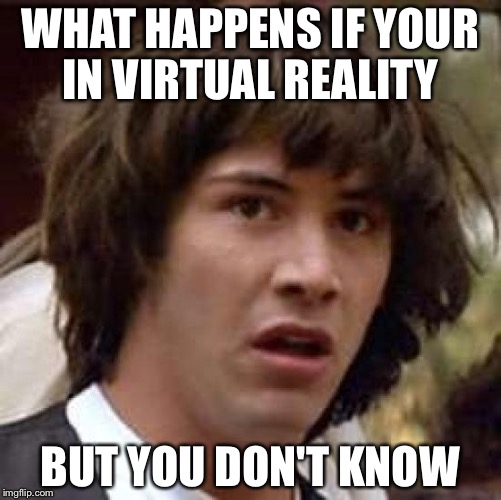 Conspiracy Keanu Meme | WHAT HAPPENS IF YOUR IN VIRTUAL REALITY BUT YOU DON'T KNOW | image tagged in memes,conspiracy keanu | made w/ Imgflip meme maker