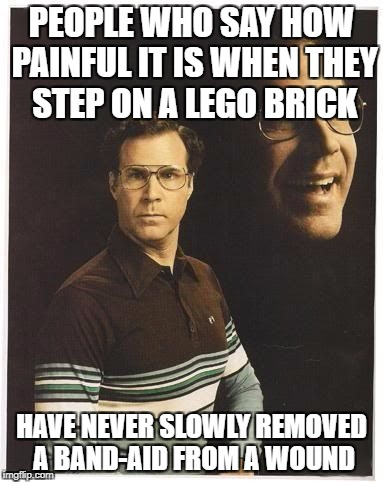 Will farrell double portrait | PEOPLE WHO SAY HOW PAINFUL IT IS WHEN THEY STEP ON A LEGO BRICK HAVE NEVER SLOWLY REMOVED A BAND-AID FROM A WOUND | image tagged in will farrell double portrait | made w/ Imgflip meme maker