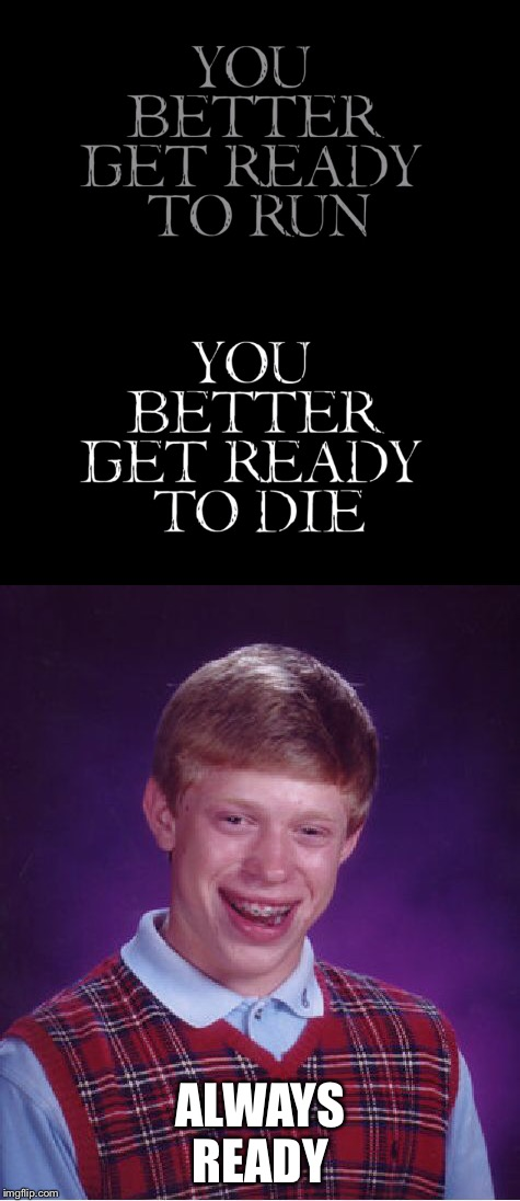 No preparation needed  | ALWAYS READY | image tagged in bad luck brian,ready to die,memes | made w/ Imgflip meme maker